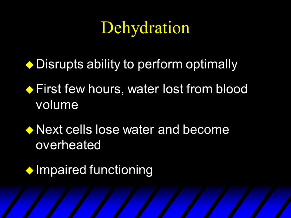 Dehydration u Disrupts ability to perform optimally u First few hours, water lost from blood volume u Next cells lose water and become overheated u Impaired functioning