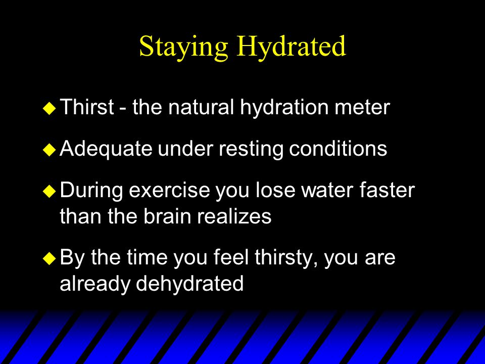 Staying Hydrated u Thirst - the natural hydration meter u Adequate under resting conditions u During exercise you lose water faster than the brain realizes u By the time you feel thirsty, you are already dehydrated