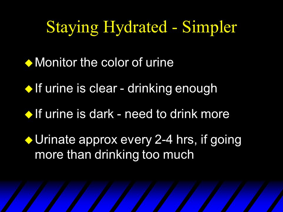 Staying Hydrated - Simpler u Monitor the color of urine u If urine is clear - drinking enough u If urine is dark - need to drink more u Urinate approx every 2-4 hrs, if going more than drinking too much
