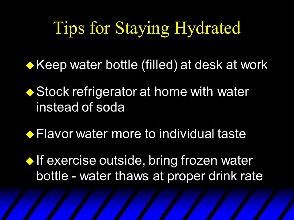 Tips for Staying Hydrated u Keep water bottle (filled) at desk at work u Stock refrigerator at home with water instead of soda u Flavor water more to individual taste u If exercise outside, bring frozen water bottle - water thaws at proper drink rate