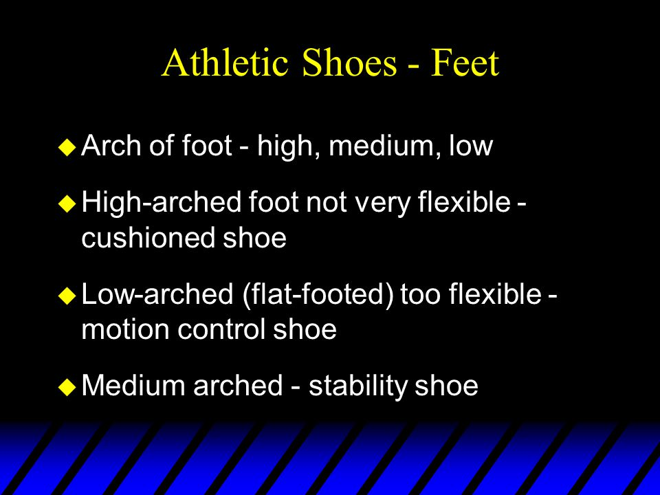 Athletic Shoes - Feet u Arch of foot - high, medium, low u High-arched foot not very flexible - cushioned shoe u Low-arched (flat-footed) too flexible - motion control shoe u Medium arched - stability shoe