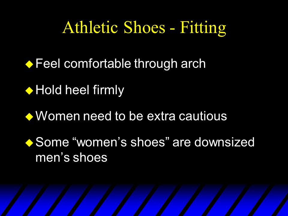 Athletic Shoes - Fitting u Feel comfortable through arch u Hold heel firmly u Women need to be extra cautious u Some women's shoes are downsized men's shoes