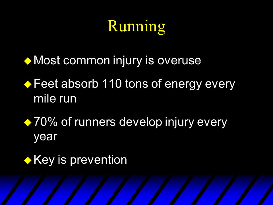 Running u Most common injury is overuse u Feet absorb 110 tons of energy every mile run u 70% of runners develop injury every year u Key is prevention