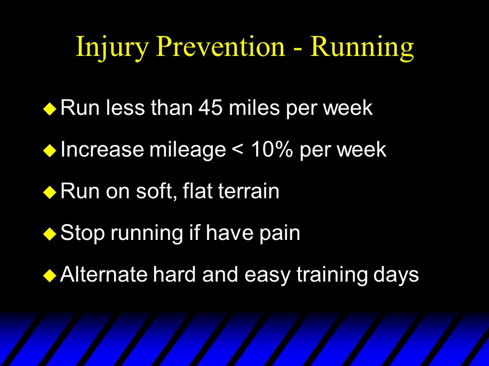 Injury Prevention - Running u Run less than 45 miles per week u Increase mileage < 10% per week u Run on soft, flat terrain u Stop running if have pain u Alternate hard and easy training days