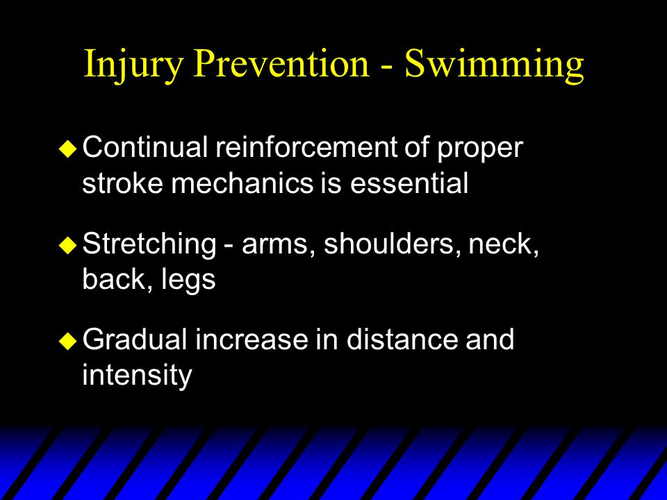 Injury Prevention - Swimming u Continual reinforcement of proper stroke mechanics is essential u Stretching - arms, shoulders, neck, back, legs u Gradual increase in distance and intensity