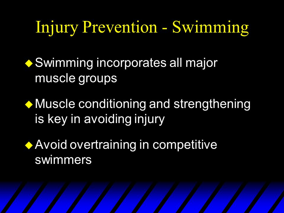 Injury Prevention - Swimming u Swimming incorporates all major muscle groups u Muscle conditioning and strengthening is key in avoiding injury u Avoid overtraining in competitive swimmers