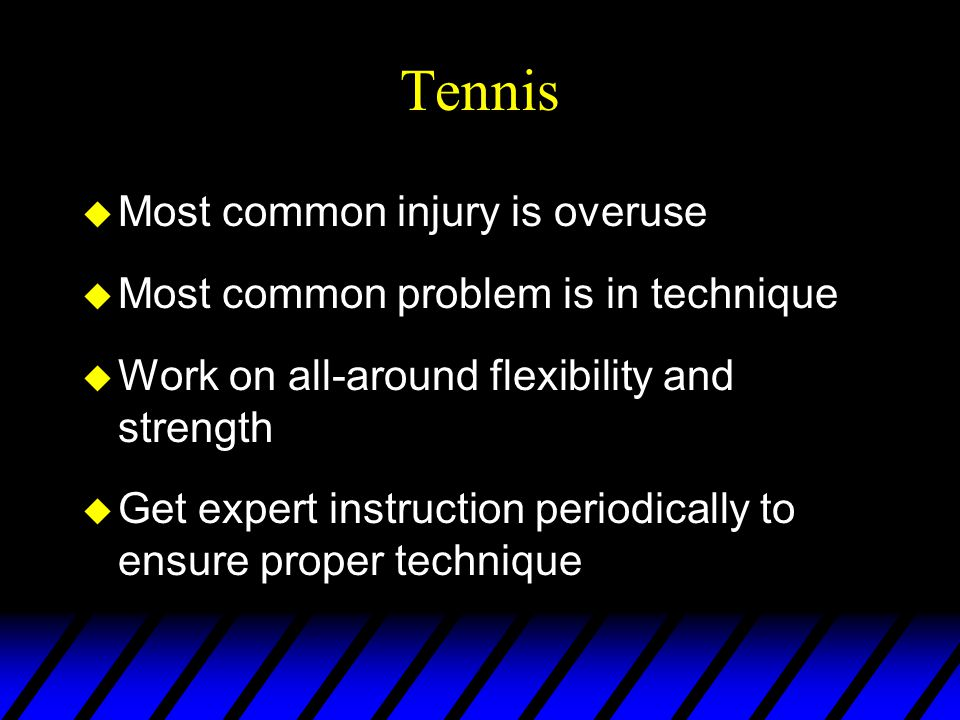 Tennis u Most common injury is overuse u Most common problem is in technique u Work on all-around flexibility and strength u Get expert instruction periodically to ensure proper technique