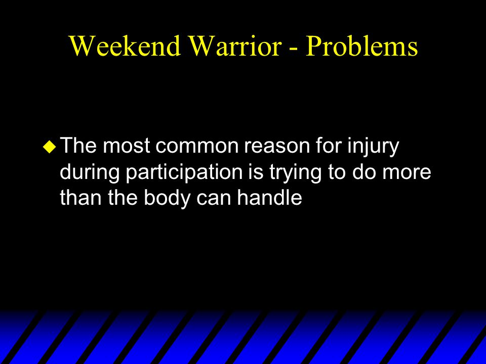 Weekend Warrior - Problems u The most common reason for injury during participation is trying to do more than the body can handle