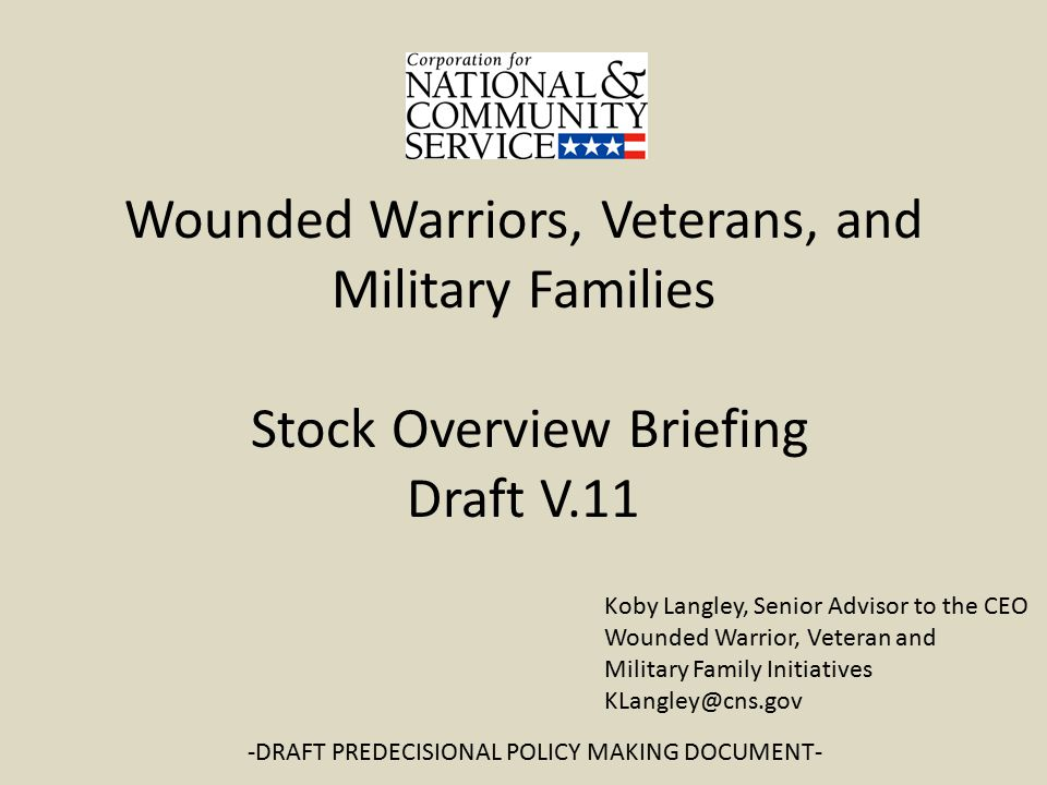 Wounded Warriors, Veterans, and Military Families Stock Overview Briefing Draft V.11 -DRAFT PREDECISIONAL POLICY MAKING DOCUMENT- Koby Langley, Senior Advisor to the CEO Wounded Warrior, Veteran and Military Family Initiatives KLangley@cns.gov