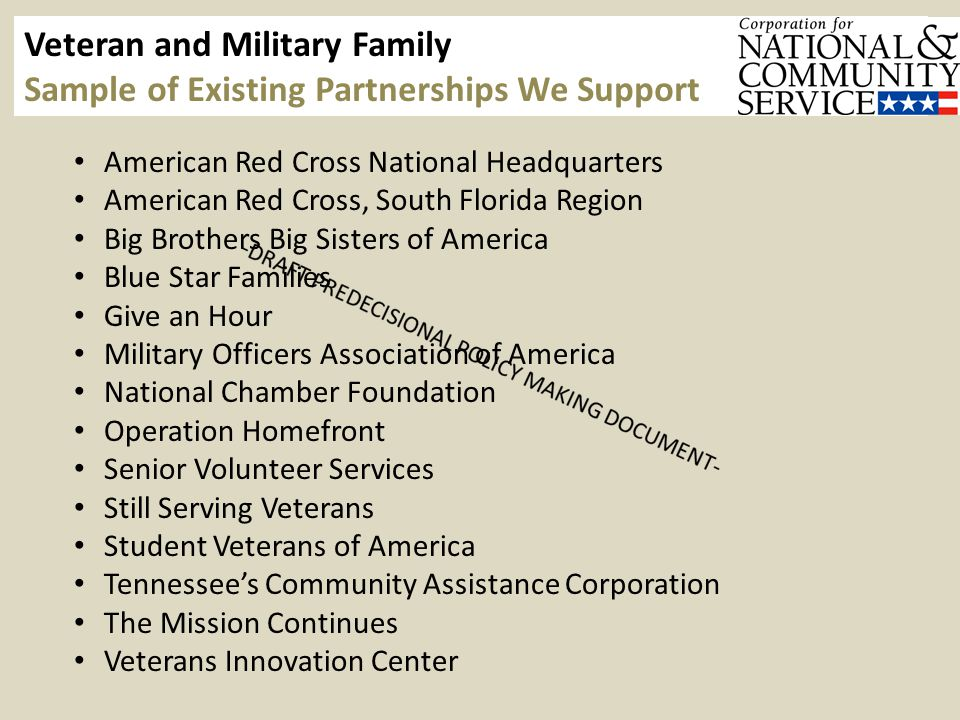 Veteran and Military Family Sample of Existing Partnerships We Support American Red Cross National Headquarters American Red Cross, South Florida Region Big Brothers Big Sisters of America Blue Star Families Give an Hour Military Officers Association of America National Chamber Foundation Operation Homefront Senior Volunteer Services Still Serving Veterans Student Veterans of America Tennessee's Community Assistance Corporation The Mission Continues Veterans Innovation Center