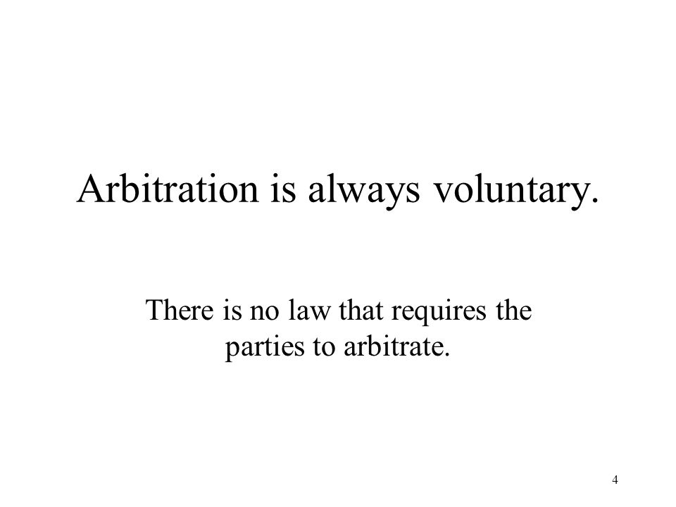 4 Arbitration is always voluntary. There is no law that requires the parties to arbitrate.