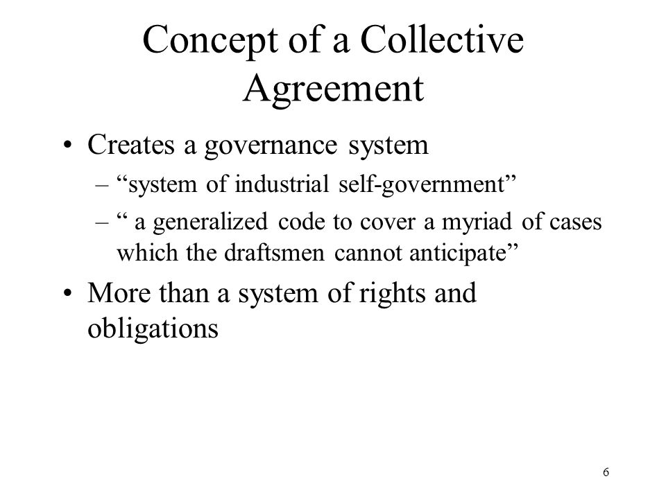 "6 Concept of a Collective Agreement Creates a governance system –""system of industrial self-government"" –"" a generalized code to cover a myriad of cas"