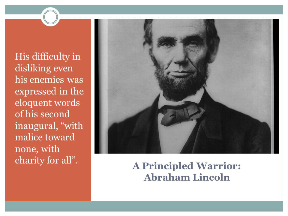 A Principled Warrior: Abraham Lincoln His difficulty in disliking even his enemies was expressed in the eloquent words of his second inaugural, with malice toward none, with charity for all .