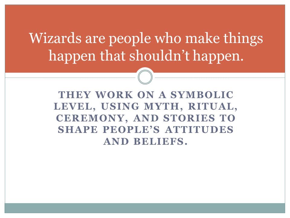 THEY WORK ON A SYMBOLIC LEVEL, USING MYTH, RITUAL, CEREMONY, AND STORIES TO SHAPE PEOPLE'S ATTITUDES AND BELIEFS. Wizards are people who make things h