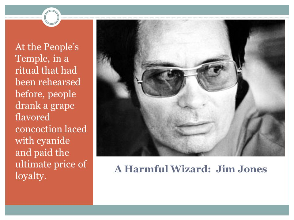 A Harmful Wizard: Jim Jones At the People's Temple, in a ritual that had been rehearsed before, people drank a grape flavored concoction laced with cyanide and paid the ultimate price of loyalty.