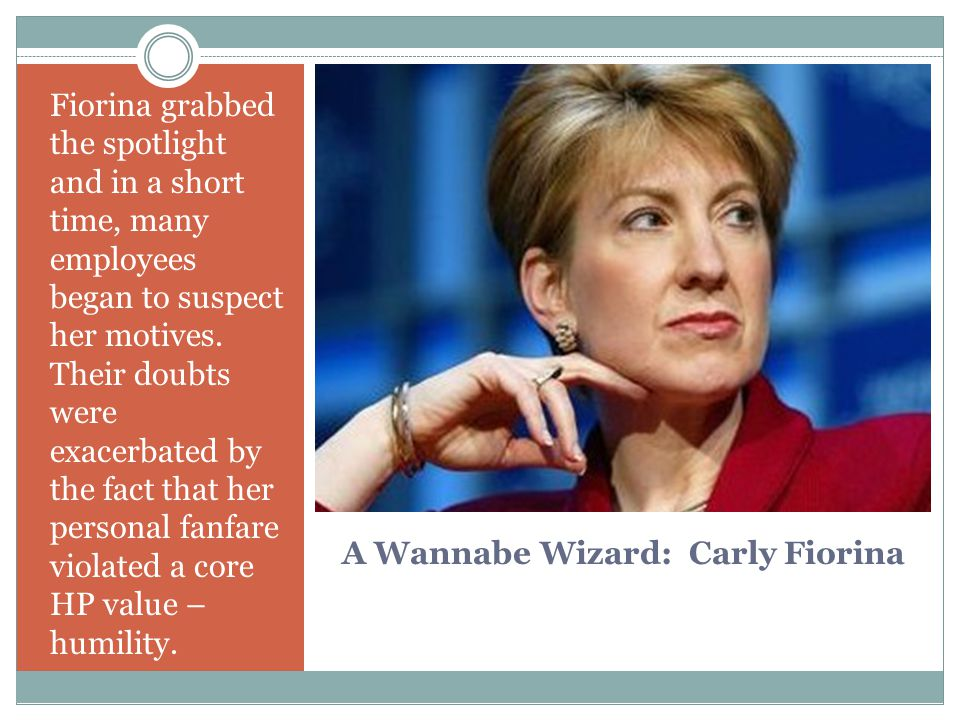 A Wannabe Wizard: Carly Fiorina Fiorina grabbed the spotlight and in a short time, many employees began to suspect her motives. Their doubts were exac