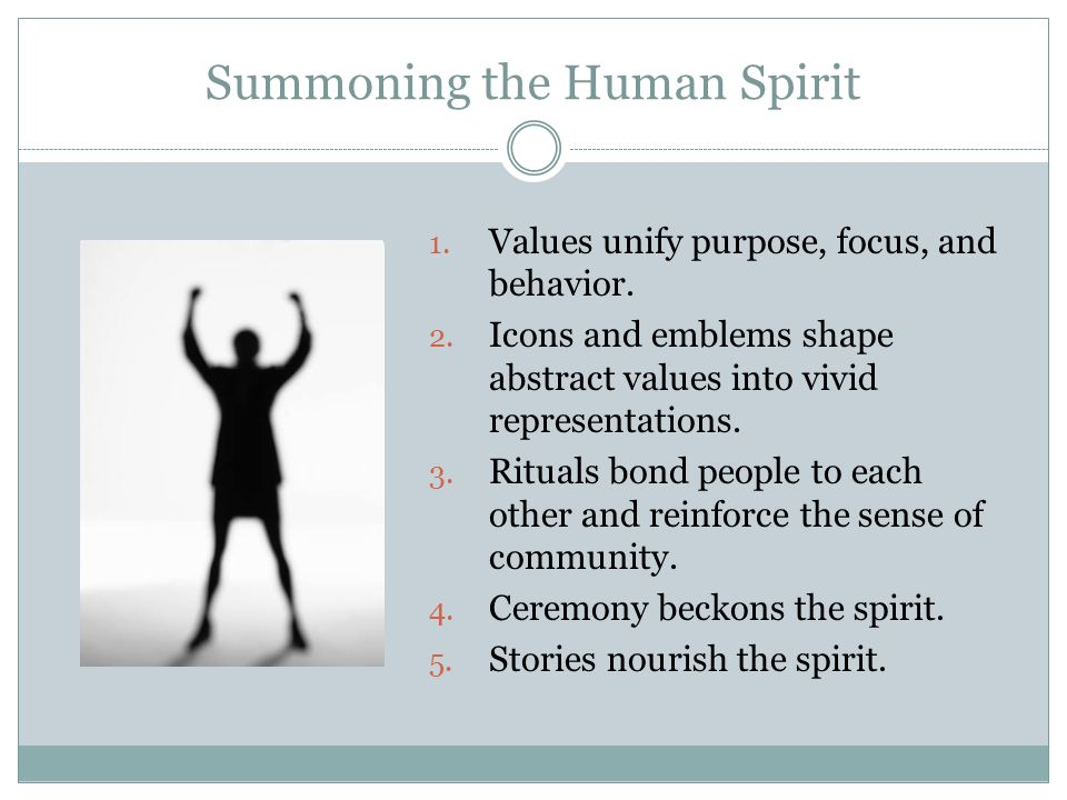 Summoning the Human Spirit 1. Values unify purpose, focus, and behavior.