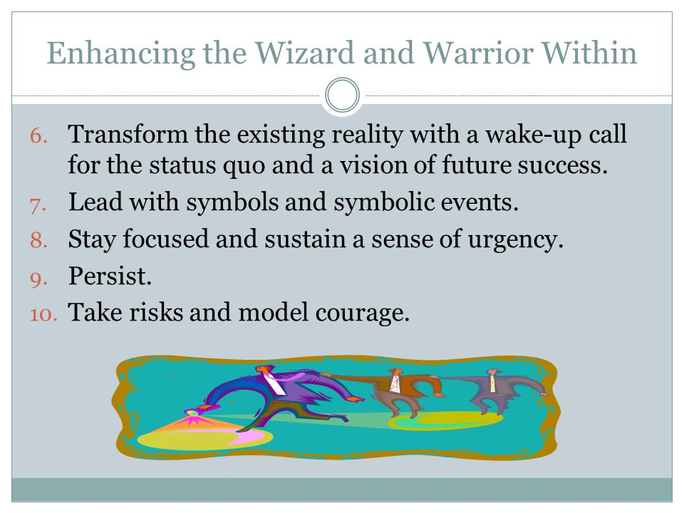 Enhancing the Wizard and Warrior Within 6. Transform the existing reality with a wake-up call for the status quo and a vision of future success. 7. Le