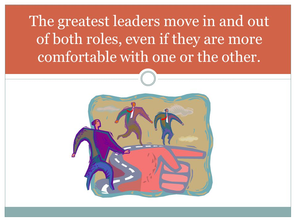 The greatest leaders move in and out of both roles, even if they are more comfortable with one or the other.
