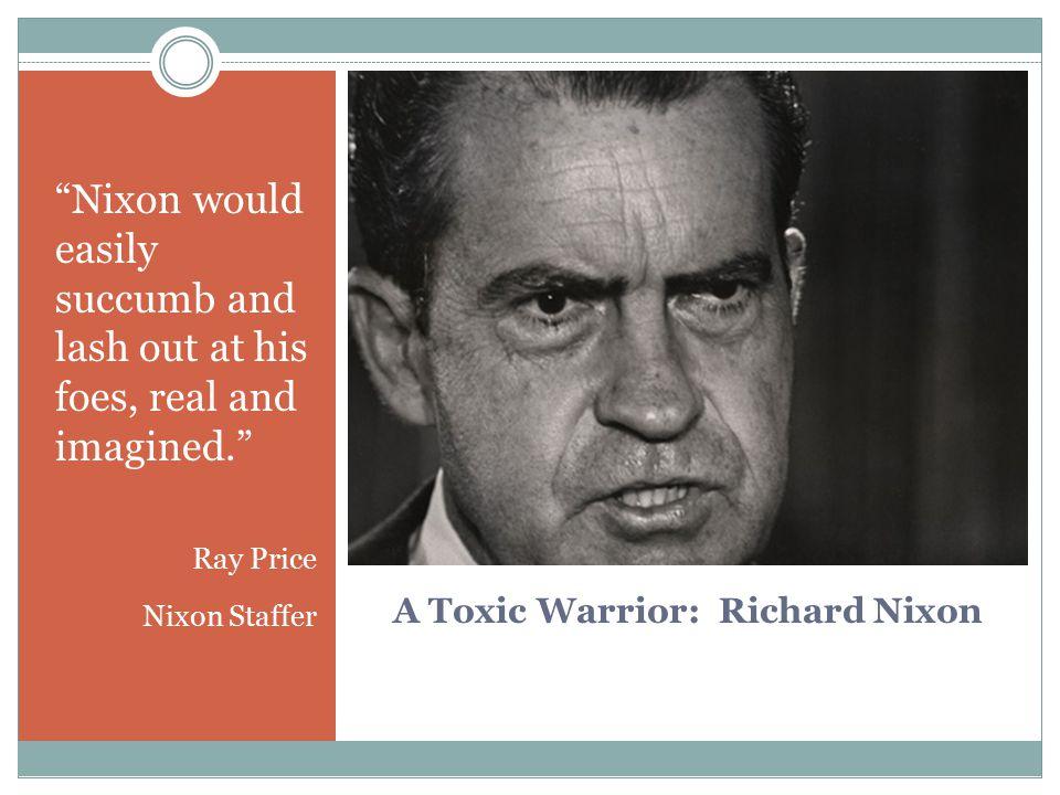 "A Toxic Warrior: Richard Nixon ""Nixon would easily succumb and lash out at his foes, real and imagined."" Ray Price Nixon Staffer"