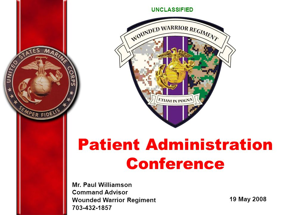 Mr. Paul Williamson Command Advisor Wounded Warrior Regiment 703-432-1857 19 May 2008 UNCLASSIFIED Patient Administration Conference