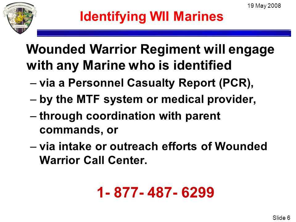 19 May 2008 Slide 6 Identifying WII Marines Wounded Warrior Regiment will engage with any Marine who is identified –via a Personnel Casualty Report (PCR), –by the MTF system or medical provider, –through coordination with parent commands, or –via intake or outreach efforts of Wounded Warrior Call Center.