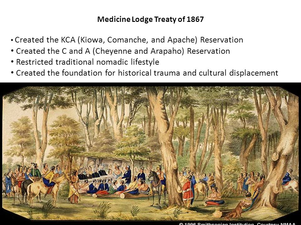 Medicine Lodge Treaty of 1867 Created the KCA (Kiowa, Comanche, and Apache) Reservation Created the C and A (Cheyenne and Arapaho) Reservation Restricted traditional nomadic lifestyle Created the foundation for historical trauma and cultural displacement