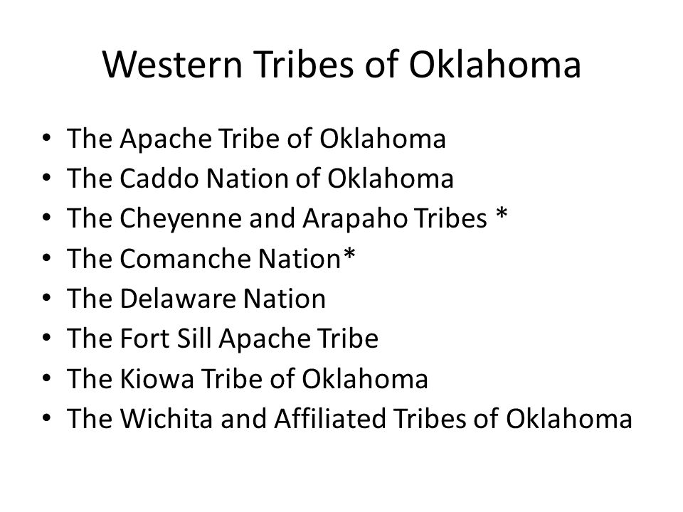 Western Tribes of Oklahoma The Apache Tribe of Oklahoma The Caddo Nation of Oklahoma The Cheyenne and Arapaho Tribes * The Comanche Nation* The Delaware Nation The Fort Sill Apache Tribe The Kiowa Tribe of Oklahoma The Wichita and Affiliated Tribes of Oklahoma