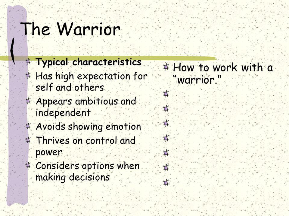 The Warrior Typical characteristics Has high expectation for self and others Appears ambitious and independent Avoids showing emotion Thrives on control and power Considers options when making decisions How to work with a warrior.