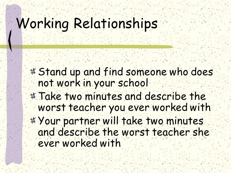 Working Relationships Stand up and find someone who does not work in your school Take two minutes and describe the worst teacher you ever worked with Your partner will take two minutes and describe the worst teacher she ever worked with