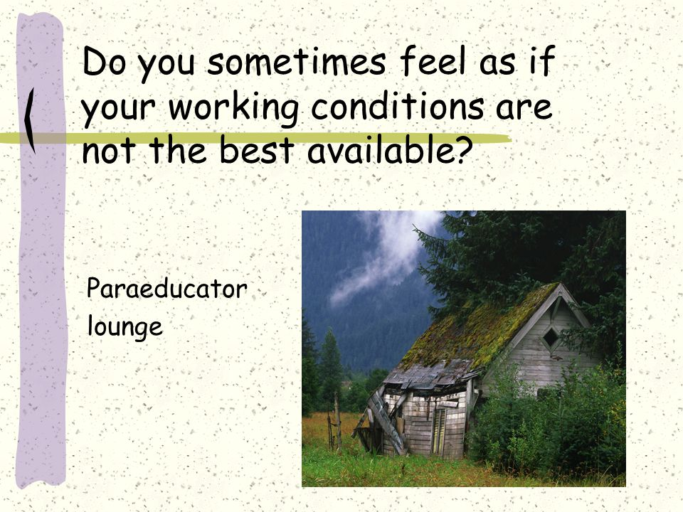 Do you sometimes feel as if your working conditions are not the best available? Paraeducator lounge