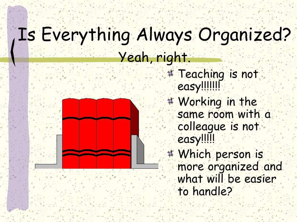 Is Everything Always Organized. Yeah, right. Teaching is not easy!!!!!!.