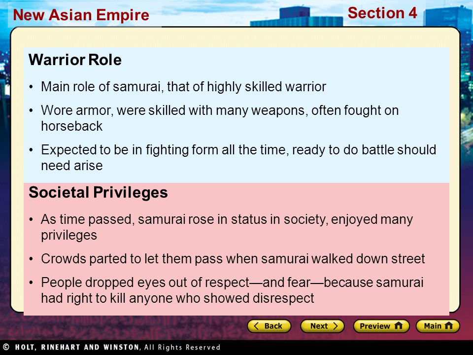 Section 4 New Asian Empire Code of Ethics Samurai followed strict code of ethics, known as Bushido, the way of the warrior Bushido required samurai to be courageous, honorable, obedient, loyal Word samurai means those who serve; each had to serve, obey his lord without hesitation, even if samurai, family suffered as result Samurai who failed to obey, protect lord expected to commit seppuku— suicide by ritual disembowelment Strove to live disciplined lives Pursued activities requiring great focus, like writing poetry, arranging flowers, performing tea ceremonies Discipline Many samurai accepted Zen Buddhism Spread from China to Japan in 1100s Zen stressed discipline, meditation as ways to focus mind, gain wisdom Zen Buddhism Samurai