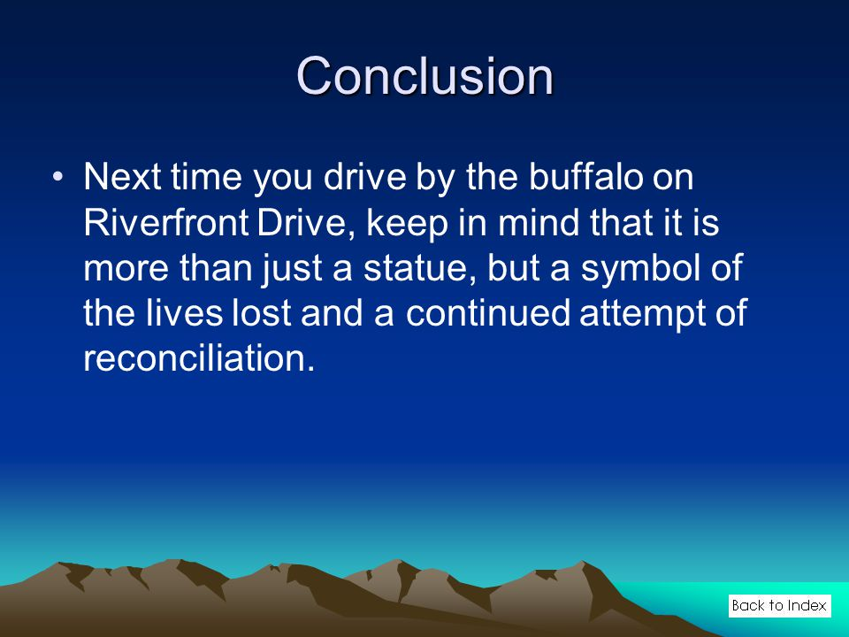 Conclusion Next time you drive by the buffalo on Riverfront Drive, keep in mind that it is more than just a statue, but a symbol of the lives lost and a continued attempt of reconciliation.