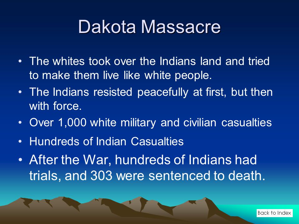 Dakota Massacre The whites took over the Indians land and tried to make them live like white people.