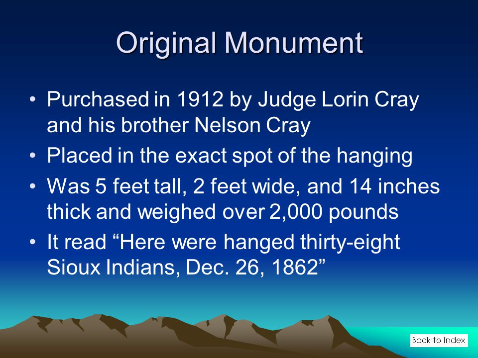 Original Monument Purchased in 1912 by Judge Lorin Cray and his brother Nelson Cray Placed in the exact spot of the hanging Was 5 feet tall, 2 feet wide, and 14 inches thick and weighed over 2,000 pounds It read Here were hanged thirty-eight Sioux Indians, Dec.