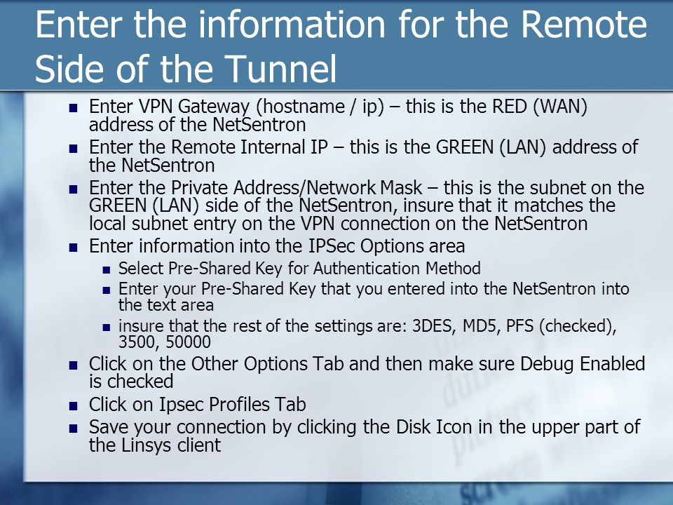 Enter the information for the Remote Side of the Tunnel Enter VPN Gateway (hostname / ip) – this is the RED (WAN) address of the NetSentron Enter the