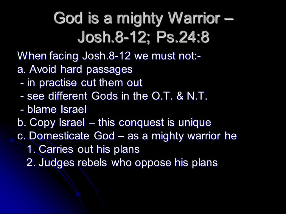 God is a mighty Warrior – Josh.8-12; Ps.24:8 When facing Josh.8-12 we must not:- a.