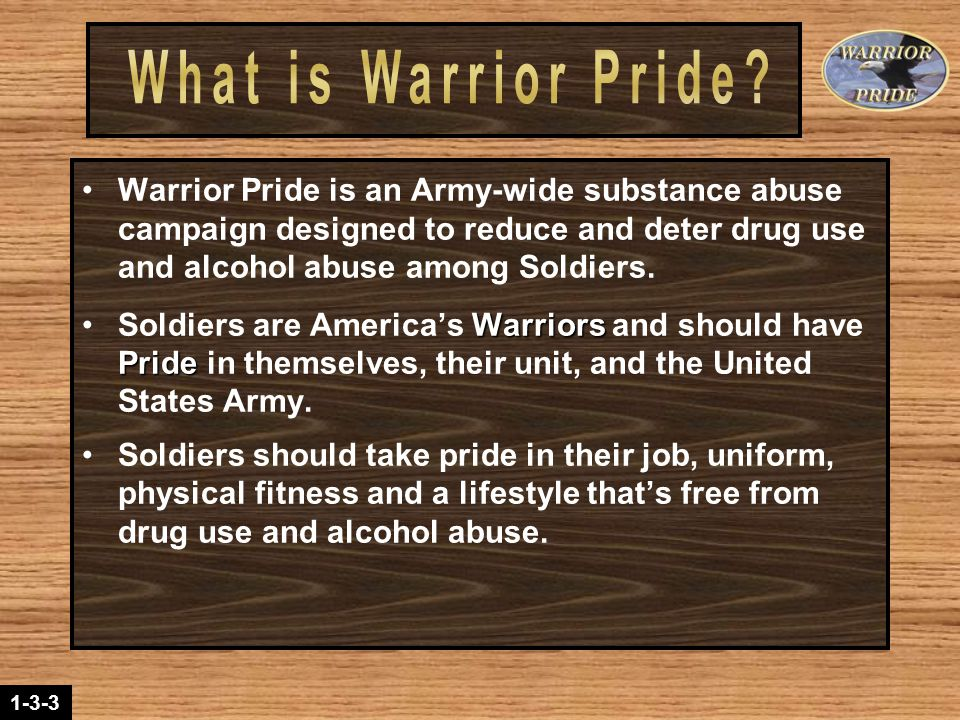 Warrior Pride is an Army-wide substance abuse campaign designed to reduce and deter drug use and alcohol abuse among Soldiers.