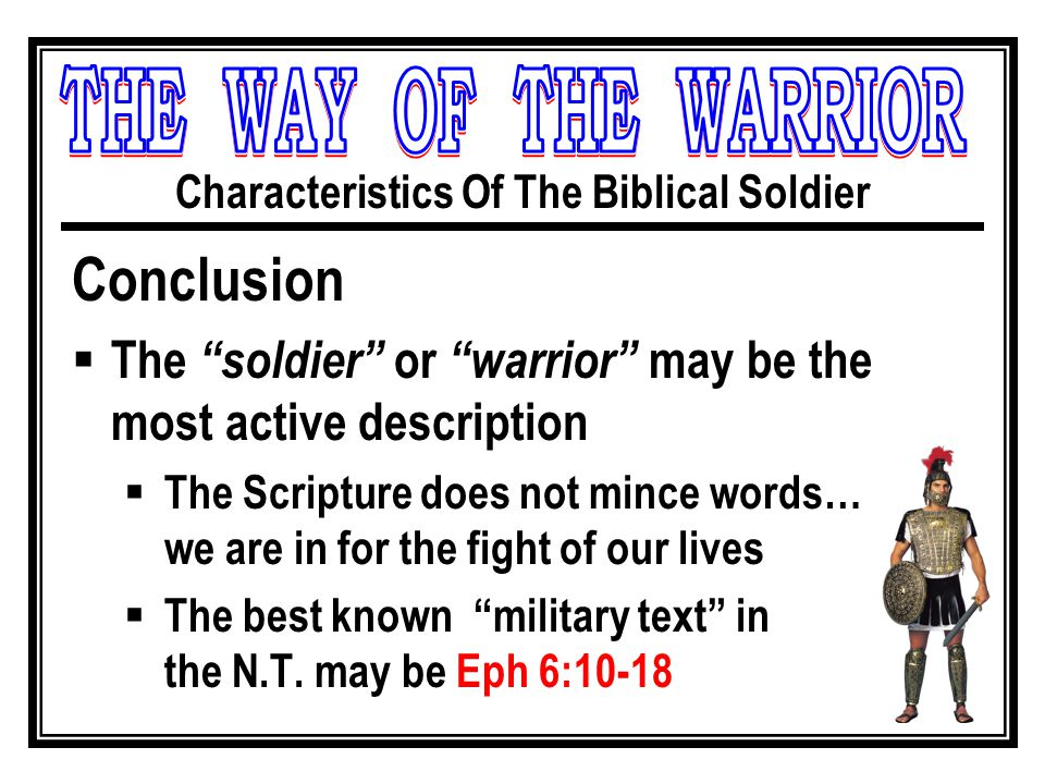 Characteristics Of The Biblical Soldier Conclusion  The soldier or warrior may be the most active description  The Scripture does not mince words… we are in for the fight of our lives  The best known military text in the N.T.