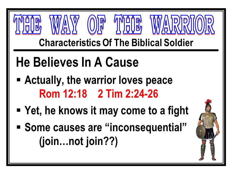 Characteristics Of The Biblical Soldier He Believes In A Cause  Actually, the warrior loves peace Rom 12:18 2 Tim 2:24-26  Yet, he knows it may come to a fight  Some causes are inconsequential (join…not join )