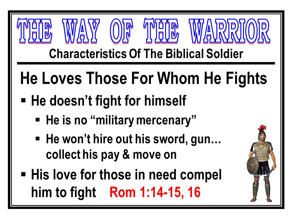 Characteristics Of The Biblical Soldier He Loves Those For Whom He Fights  He doesn't fight for himself  He is no military mercenary  He won't hire out his sword, gun… collect his pay & move on  His love for those in need compel him to fight Rom 1:14-15, 16