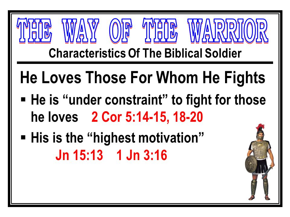 Characteristics Of The Biblical Soldier He Loves Those For Whom He Fights  He is under constraint to fight for those he loves 2 Cor 5:14-15, 18-20  His is the highest motivation Jn 15:13 1 Jn 3:16