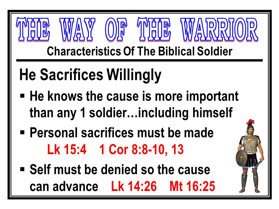 Characteristics Of The Biblical Soldier He Sacrifices Willingly  He knows the cause is more important than any 1 soldier…including himself  Personal sacrifices must be made Lk 15:4 1 Cor 8:8-10, 13  Self must be denied so the cause can advance Lk 14:26 Mt 16:25