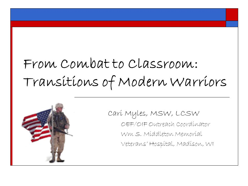 From Combat to Classroom: Transitions of Modern Warriors Cari Myles, MSW, LCSW OEF/OIF Outreach Coordinator Wm S.