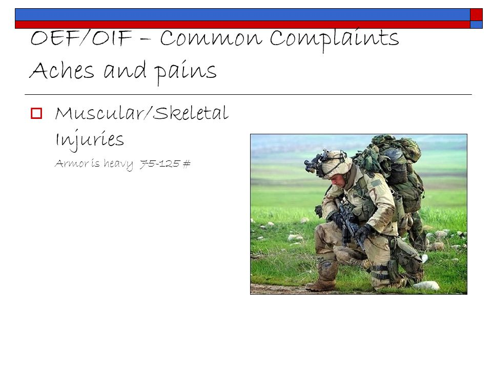OEF/OIF – Common Complaints Aches and pains  Muscular/Skeletal Injuries Armor is heavy 75-125 #