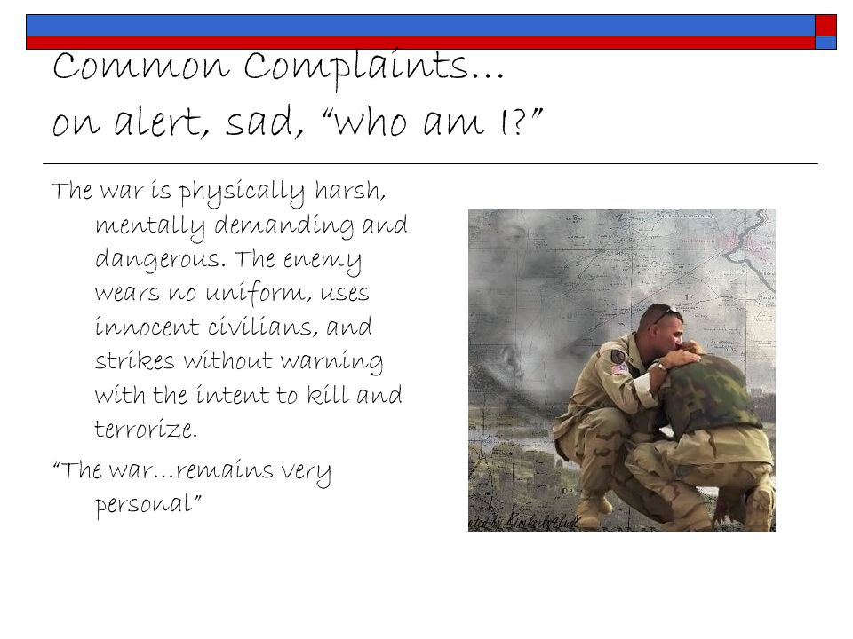 Common Complaints… on alert, sad, who am I? The war is physically harsh, mentally demanding and dangerous.