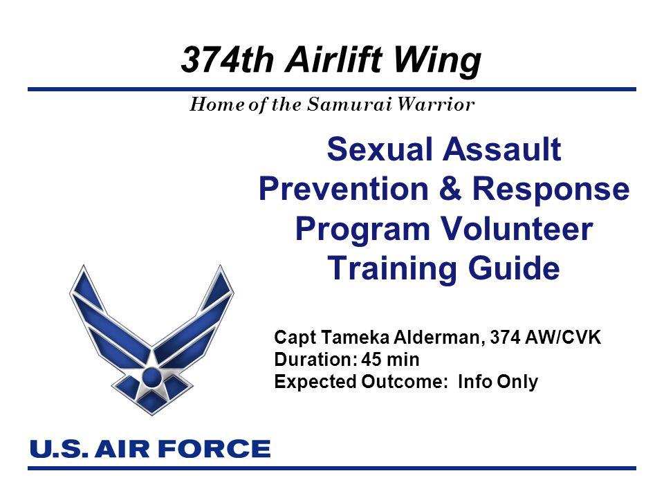 Home of the Samurai Warrior 374th Airlift Wing Sexual Assault Prevention & Response Program Volunteer Training Guide Capt Tameka Alderman, 374 AW/CVK