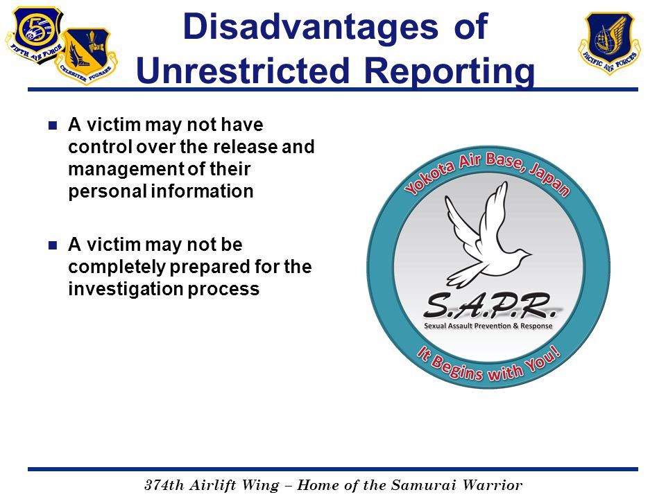 374th Airlift Wing – Home of the Samurai Warrior Disadvantages of Unrestricted Reporting A victim may not have control over the release and management