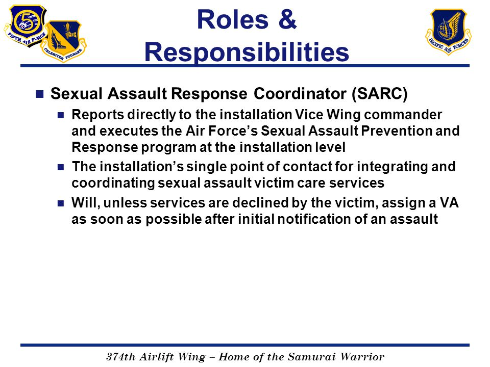 374th Airlift Wing – Home of the Samurai Warrior Roles & Responsibilities Sexual Assault Response Coordinator (SARC) Reports directly to the installat